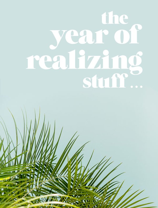 The year of realizing stuff...